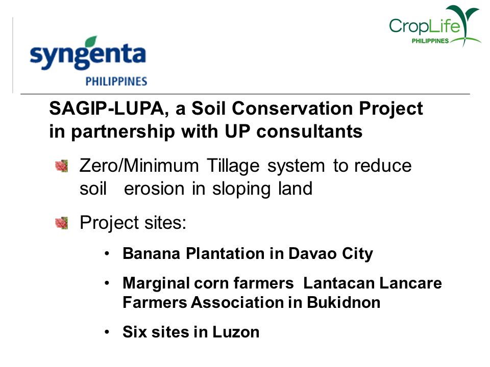 SAGIP-LUPA, a Soil Conservation Project in partnership with UP consultants Zero/Minimum Tillage system to reduce soil erosion in sloping land Project sites: Banana Plantation in Davao City Marginal corn farmers Lantacan Lancare Farmers Association in Bukidnon Six sites in Luzon