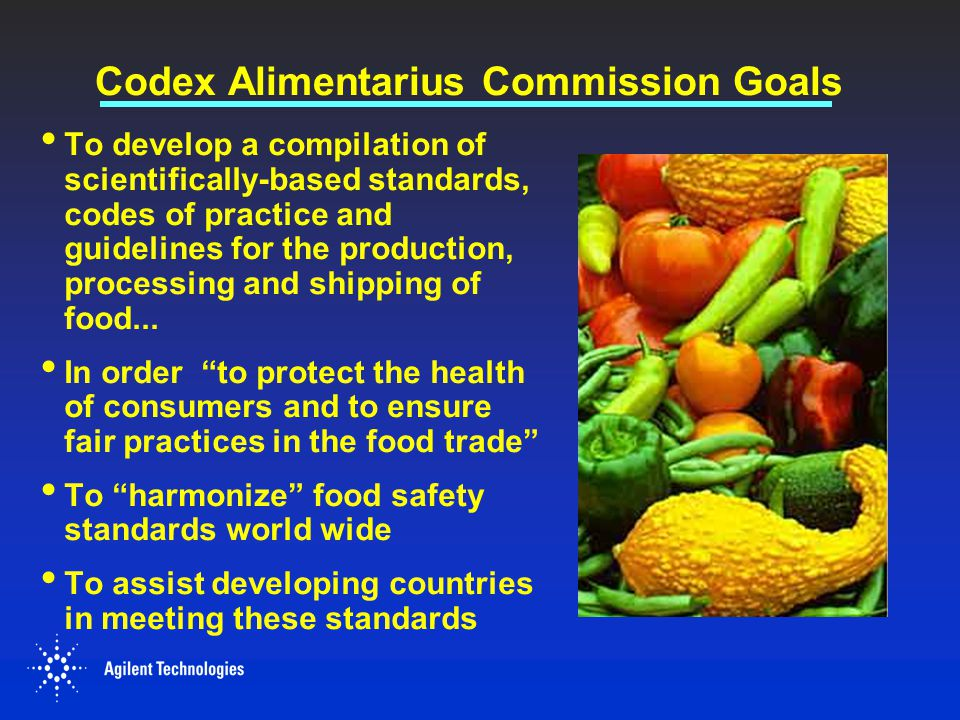 Codex Alimentarius Commission Goals To develop a compilation of scientifically-based standards, codes of practice and guidelines for the production, p