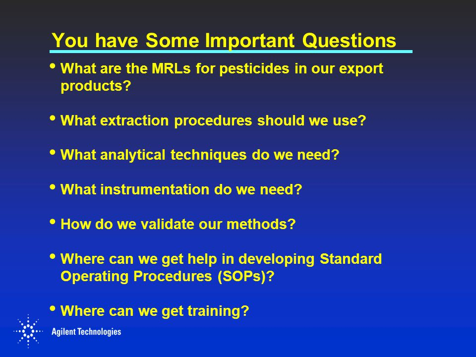 You have Some Important Questions What are the MRLs for pesticides in our export products? What extraction procedures should we use? What analytical t