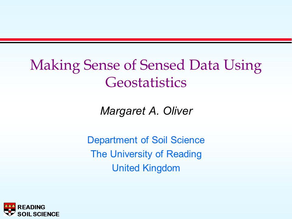 READING SOIL SCIENCE Margaret A. Oliver Department of Soil Science The University of Reading United Kingdom Making Sense of Sensed Data Using Geostati