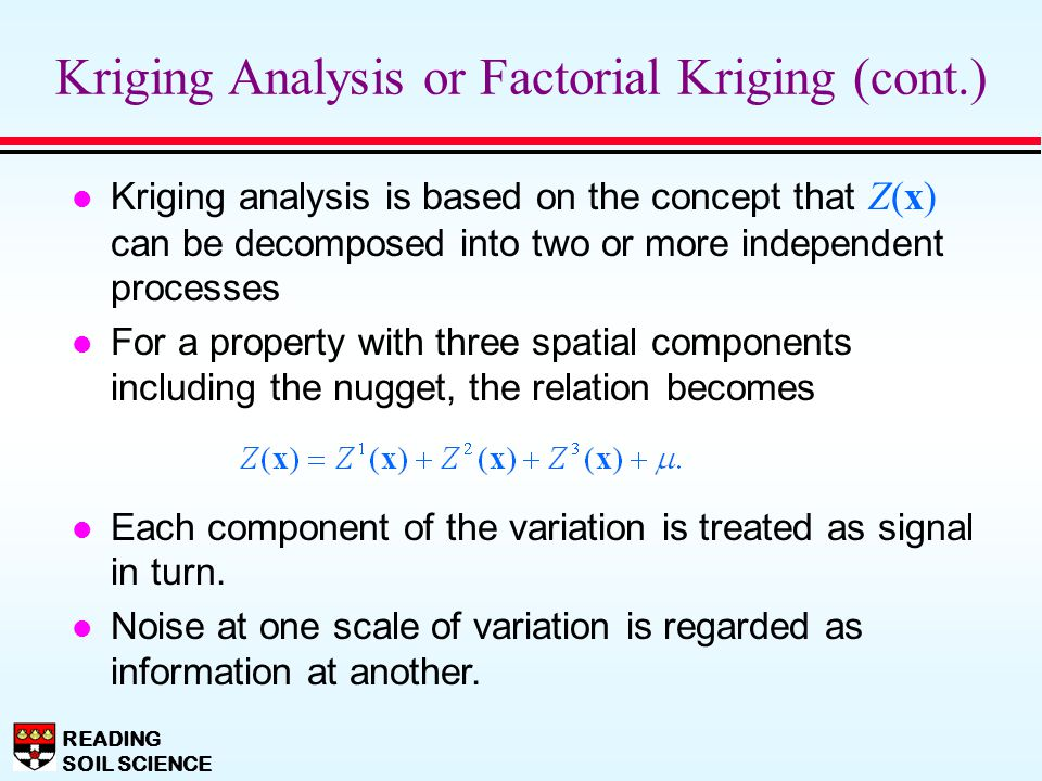 READING SOIL SCIENCE Kriging Analysis or Factorial Kriging (cont.) Kriging analysis is based on the concept that Z(x) can be decomposed into two or mo