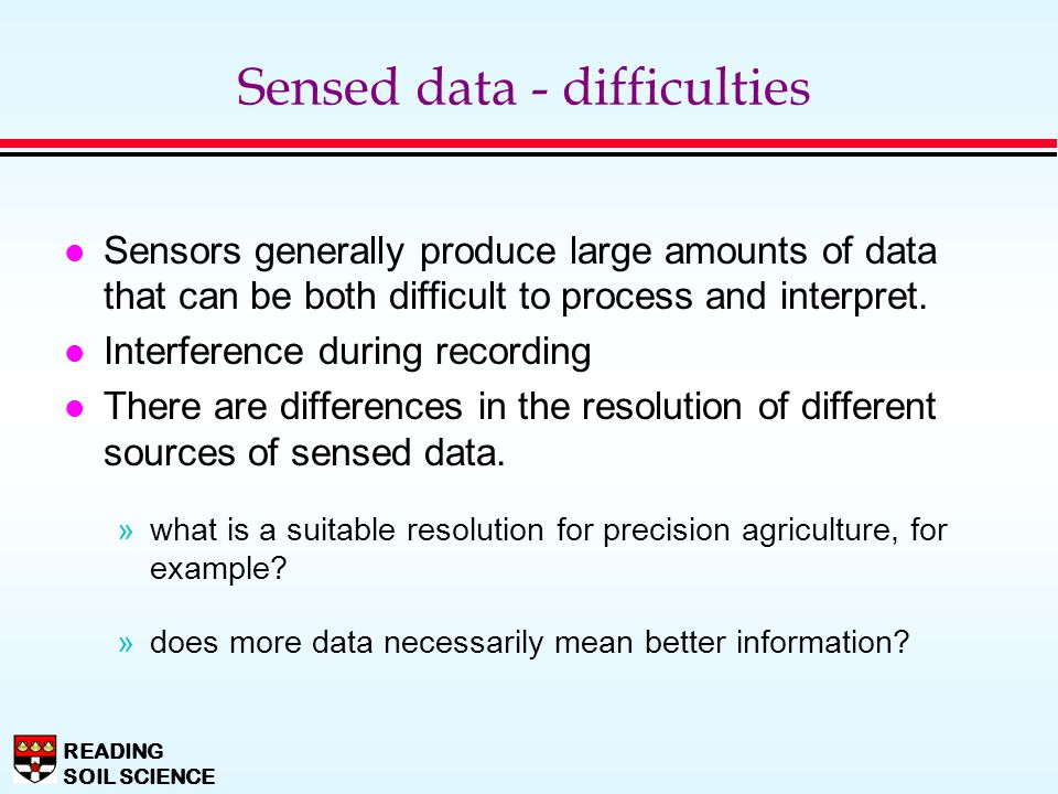 READING SOIL SCIENCE Sensed data - difficulties l Sensors generally produce large amounts of data that can be both difficult to process and interpret.