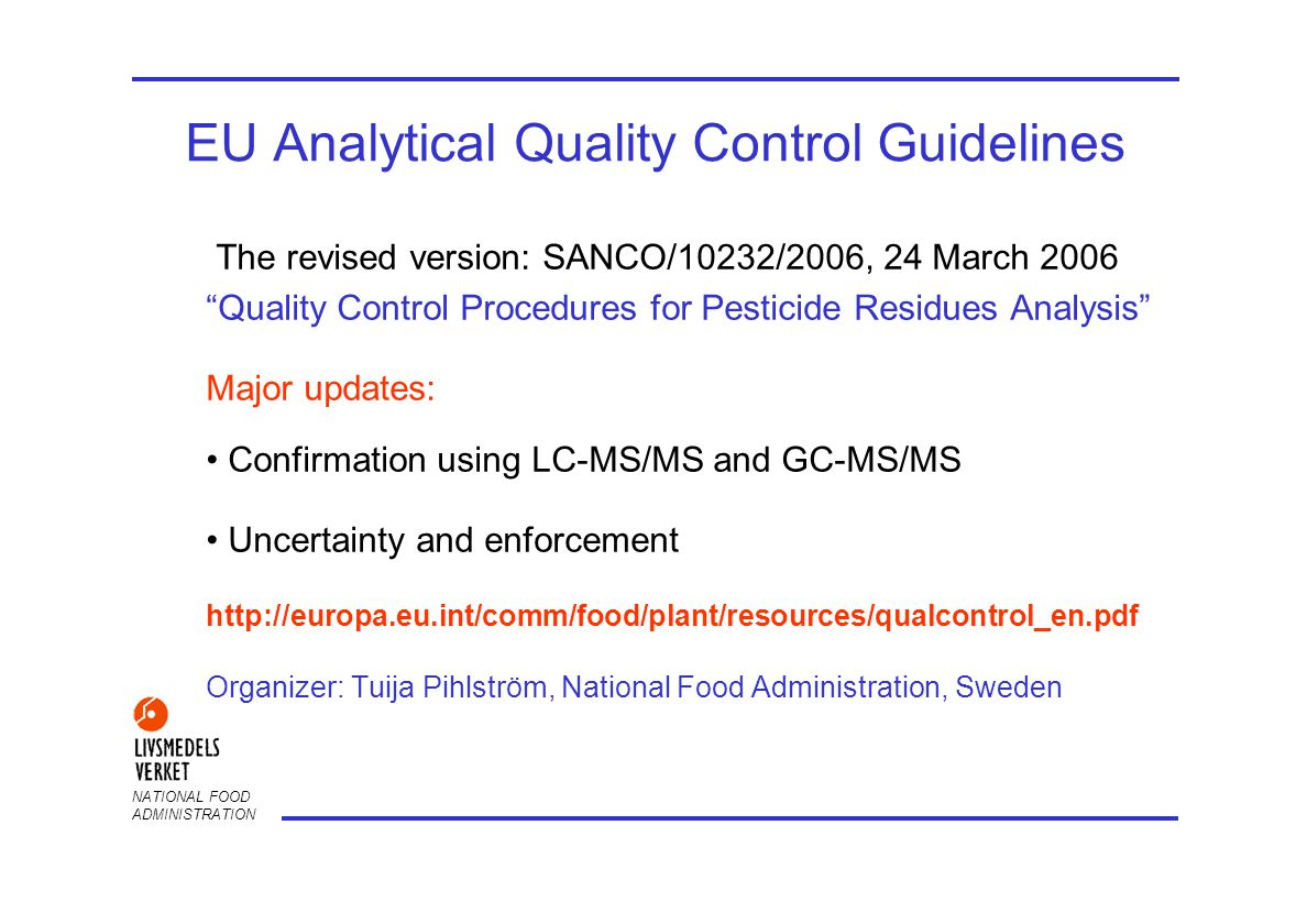 NATIONAL FOOD ADMINISTRATION EU Analytical Quality Control Guidelines The revised version: SANCO/10232/2006, 24 March 2006 Quality Control Procedures for Pesticide Residues Analysis Major updates: Confirmation using LC-MS/MS and GC-MS/MS Uncertainty and enforcement http://europa.eu.int/comm/food/plant/resources/qualcontrol_en.pdf Organizer: Tuija Pihlström, National Food Administration, Sweden