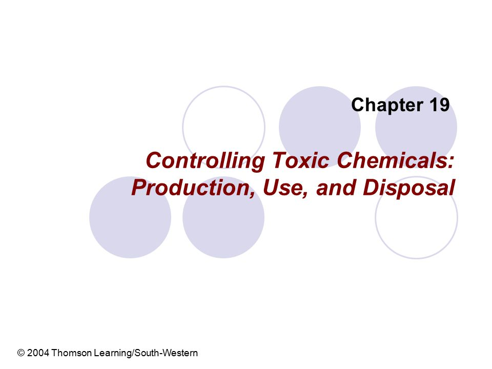 Controlling Toxic Chemicals: Production, Use, and Disposal Chapter 19 © 2004 Thomson Learning/South-Western