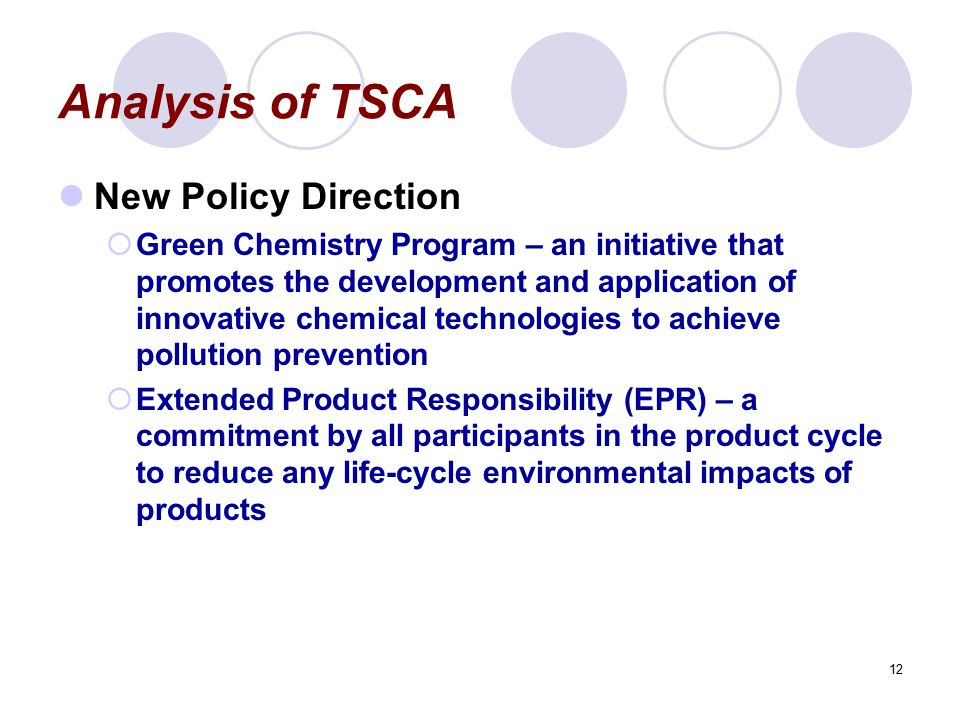 12 Analysis of TSCA New Policy Direction  Green Chemistry Program – an initiative that promotes the development and application of innovative chemical technologies to achieve pollution prevention  Extended Product Responsibility (EPR) – a commitment by all participants in the product cycle to reduce any life-cycle environmental impacts of products