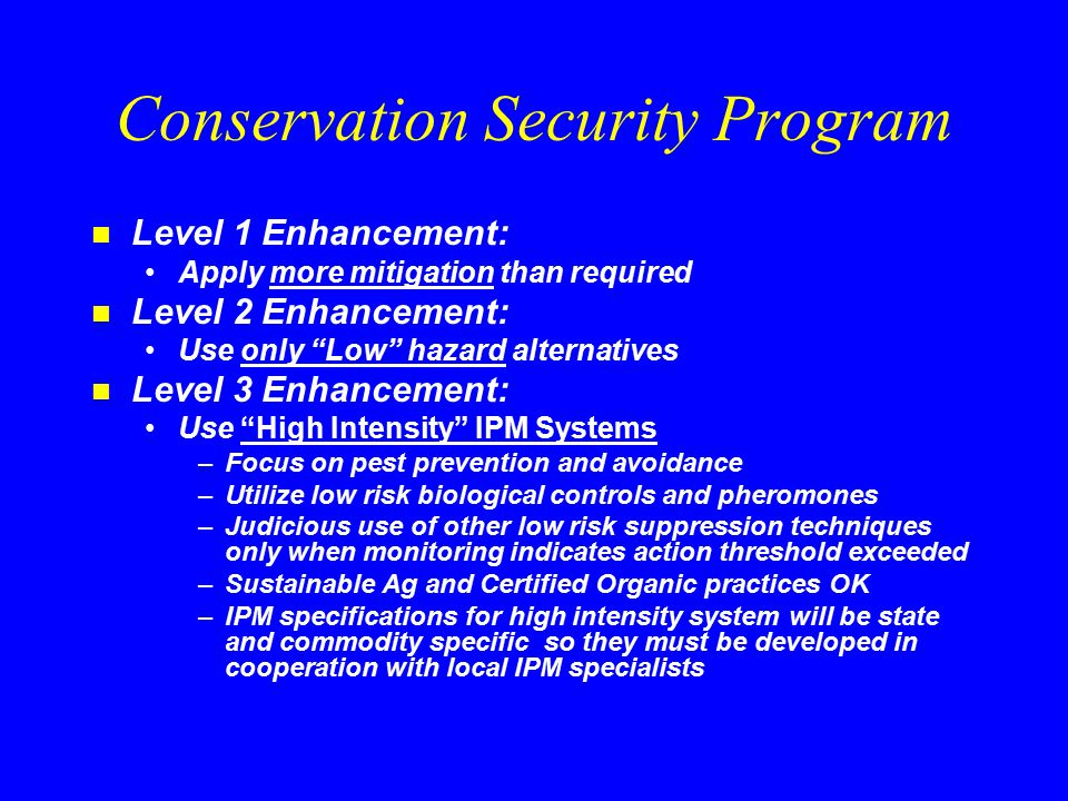 Conservation Security Program n Level 1 Enhancement: Apply more mitigation than required n Level 2 Enhancement: Use only Low hazard alternatives n Level 3 Enhancement: Use High Intensity IPM Systems –Focus on pest prevention and avoidance –Utilize low risk biological controls and pheromones –Judicious use of other low risk suppression techniques only when monitoring indicates action threshold exceeded –Sustainable Ag and Certified Organic practices OK –IPM specifications for high intensity system will be state and commodity specific so they must be developed in cooperation with local IPM specialists