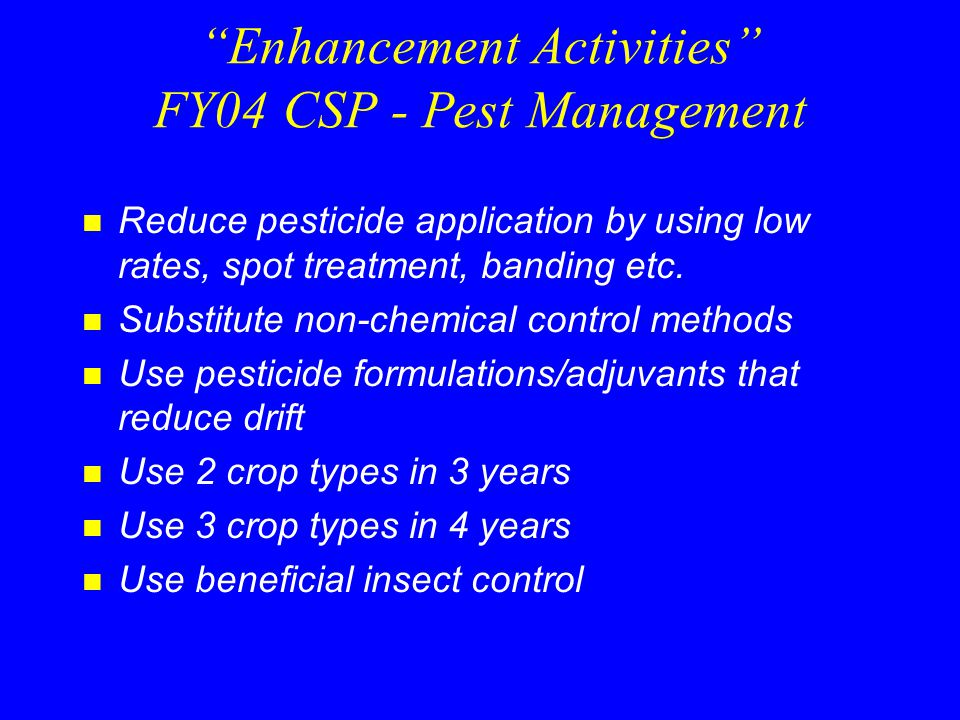 Enhancement Activities FY04 CSP - Pest Management n Reduce pesticide application by using low rates, spot treatment, banding etc.