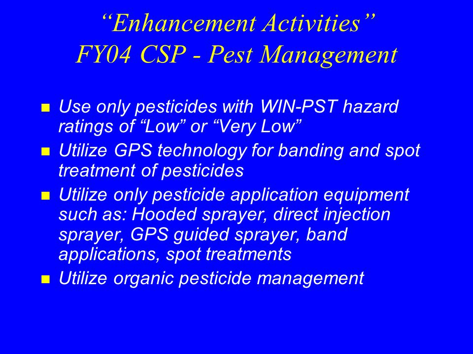 Enhancement Activities FY04 CSP - Pest Management n Use only pesticides with WIN-PST hazard ratings of Low or Very Low n Utilize GPS technology for banding and spot treatment of pesticides n Utilize only pesticide application equipment such as: Hooded sprayer, direct injection sprayer, GPS guided sprayer, band applications, spot treatments n Utilize organic pesticide management