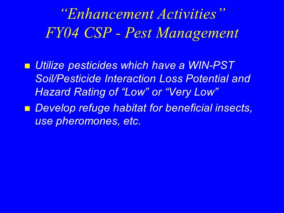 Enhancement Activities FY04 CSP - Pest Management n Utilize pesticides which have a WIN-PST Soil/Pesticide Interaction Loss Potential and Hazard Rating of Low or Very Low n Develop refuge habitat for beneficial insects, use pheromones, etc.
