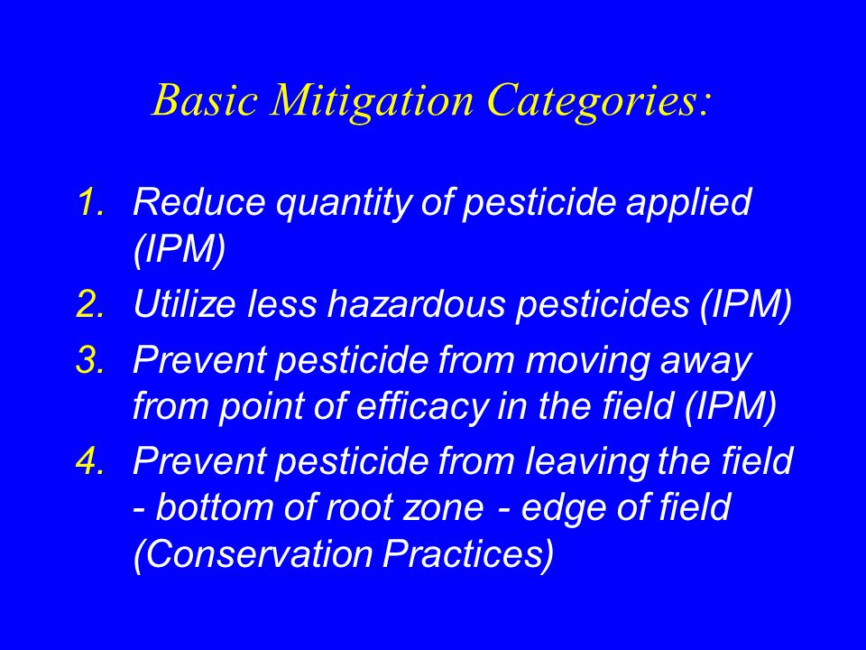 Basic Mitigation Categories: 1.Reduce quantity of pesticide applied (IPM) 2.Utilize less hazardous pesticides (IPM) 3.Prevent pesticide from moving away from point of efficacy in the field (IPM) 4.Prevent pesticide from leaving the field - bottom of root zone - edge of field (Conservation Practices)