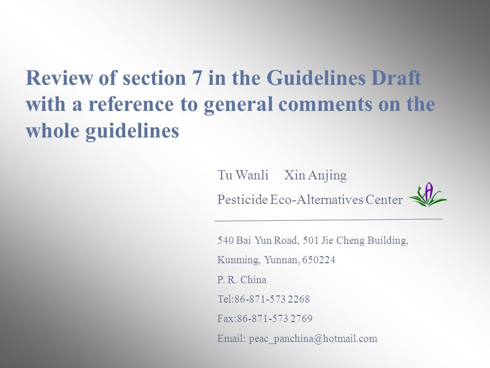 Review of section 7 in the Guidelines Draft with a reference to general comments on the whole guidelines Tu Wanli Xin Anjing Pesticide Eco-Alternatives Center 540 Bai Yun Road, 501 Jie Cheng Building, Kunming, Yunnan, 650224 P.