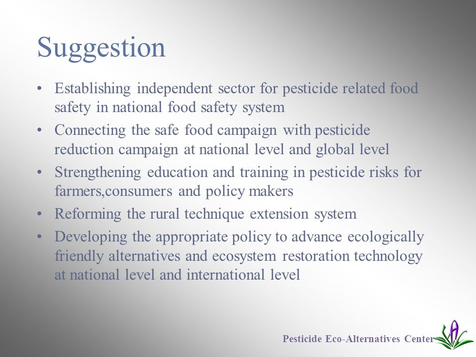 Suggestion Establishing independent sector for pesticide related food safety in national food safety system Connecting the safe food campaign with pesticide reduction campaign at national level and global level Strengthening education and training in pesticide risks for farmers,consumers and policy makers Reforming the rural technique extension system Developing the appropriate policy to advance ecologically friendly alternatives and ecosystem restoration technology at national level and international level Pesticide Eco-Alternatives Center
