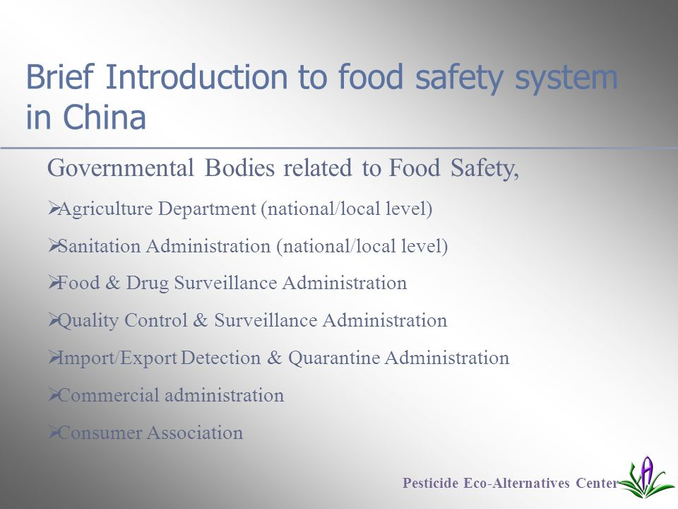 Brief Introduction to food safety system in China Governmental Bodies related to Food Safety,  Agriculture Department (national/local level)  Sanitation Administration (national/local level)  Food & Drug Surveillance Administration  Quality Control & Surveillance Administration  Import/Export Detection & Quarantine Administration  Commercial administration  Consumer Association Pesticide Eco-Alternatives Center