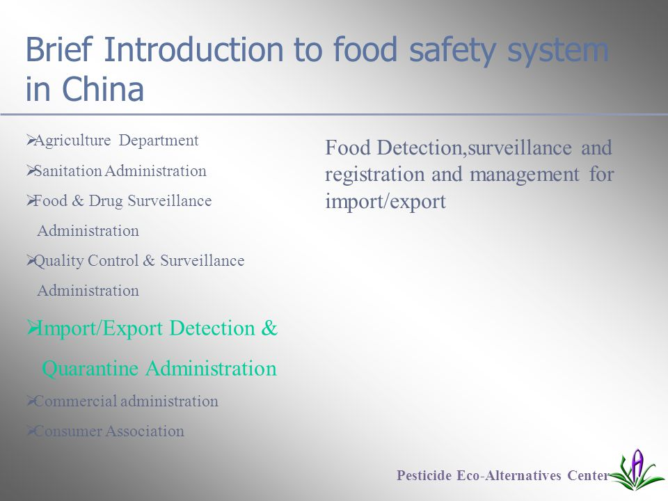 Brief Introduction to food safety system in China  Agriculture Department  Sanitation Administration  Food & Drug Surveillance Administration  Quality Control & Surveillance Administration  Import/Export Detection & Quarantine Administration  Commercial administration  Consumer Association Pesticide Eco-Alternatives Center Food Detection,surveillance and registration and management for import/export