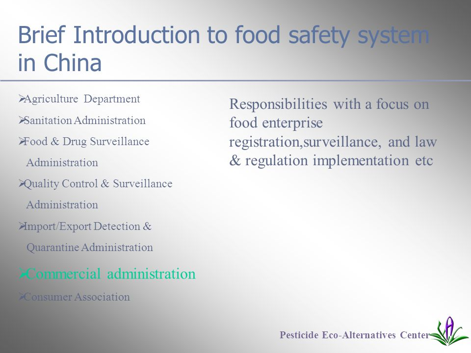 Brief Introduction to food safety system in China  Agriculture Department  Sanitation Administration  Food & Drug Surveillance Administration  Quality Control & Surveillance Administration  Import/Export Detection & Quarantine Administration  Commercial administration  Consumer Association Pesticide Eco-Alternatives Center Responsibilities with a focus on food enterprise registration,surveillance, and law & regulation implementation etc