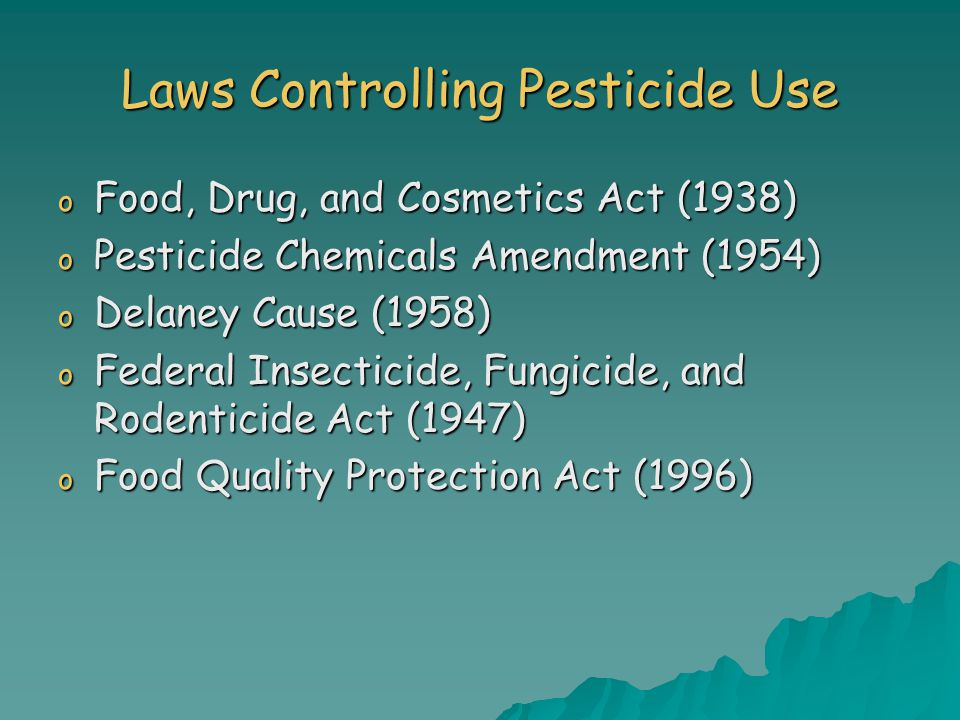 Laws Controlling Pesticide Use o Food, Drug, and Cosmetics Act (1938) o Pesticide Chemicals Amendment (1954) o Delaney Cause (1958) o Federal Insecticide, Fungicide, and Rodenticide Act (1947) o Food Quality Protection Act (1996)