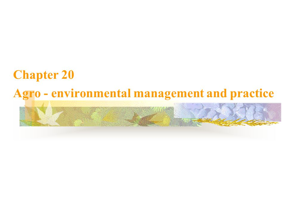Main content 20.1 Agricultural ecological environmental problems and its harm 20.2 Agro - environmental management and practice 20.3 Ecological agriculture 20.4 Modern intensive sustainable agriculture 20.5 Case study