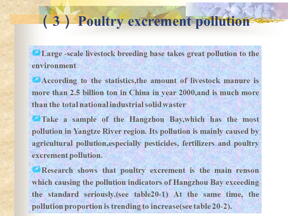 ( 3 ) Poultry excrement pollution  Large -scale livestock breeding base takes great pollution to the environment  According to the statistics,the amount of livestock manure is more than 2.5 billion ton in China in year 2000,and is much more than the total national industrial solid waster  Take a sample of the Hangzhou Bay,which has the most pollution in Yangtze River region.