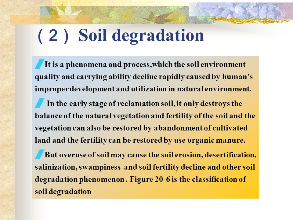 ( 2 ) Soil degradation  It is a phenomena and process,which the soil environment quality and carrying ability decline rapidly caused by human's improper development and utilization in natural environment.