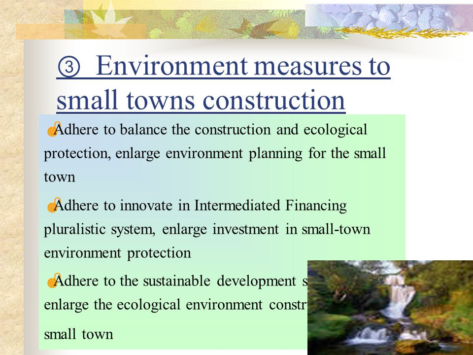 ③ Environment measures to small towns construction  Adhere to balance the construction and ecological protection, enlarge environment planning for the small town  Adhere to innovate in Intermediated Financing pluralistic system, enlarge investment in small-town environment protection  Adhere to the sustainable development strategy, enlarge the ecological environment construction of small town