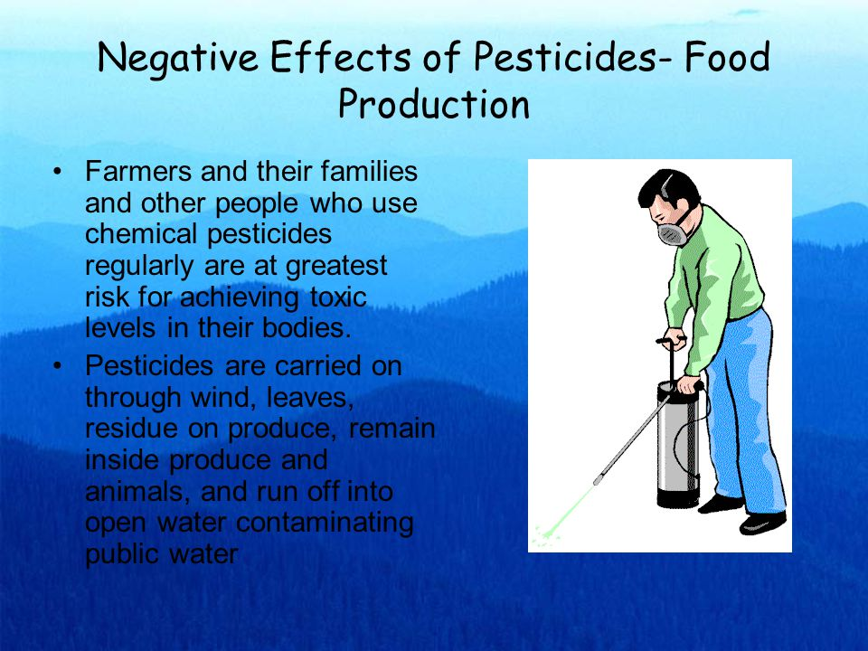 Negative Effects of Pesticides- Food Production Farmers and their families and other people who use chemical pesticides regularly are at greatest risk for achieving toxic levels in their bodies.
