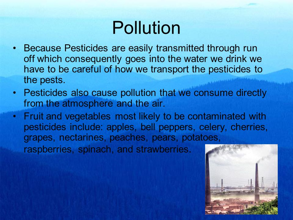 Pollution Because Pesticides are easily transmitted through run off which consequently goes into the water we drink we have to be careful of how we transport the pesticides to the pests.