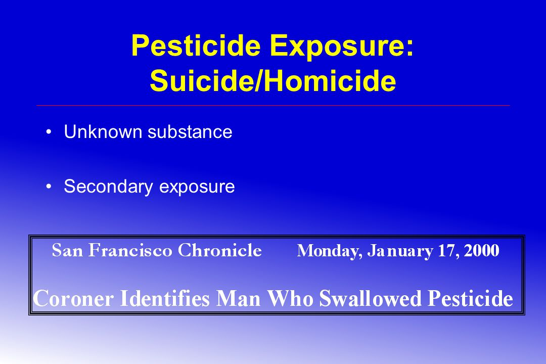 Pesticide Exposure: Suicide/Homicide Unknown substance Secondary exposure