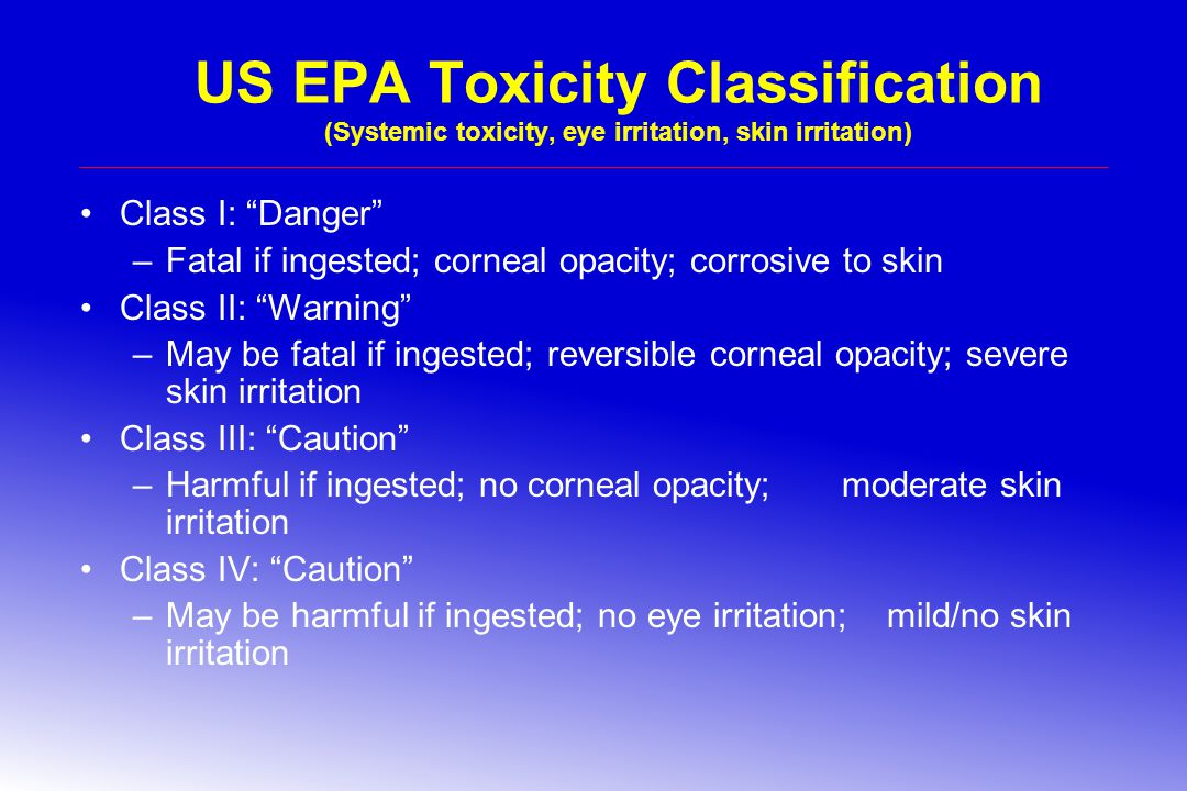 US EPA Toxicity Classification (Systemic toxicity, eye irritation, skin irritation) Class I: Danger –Fatal if ingested; corneal opacity; corrosive to skin Class II: Warning –May be fatal if ingested; reversible corneal opacity; severe skin irritation Class III: Caution –Harmful if ingested; no corneal opacity; moderate skin irritation Class IV: Caution –May be harmful if ingested; no eye irritation; mild/no skin irritation