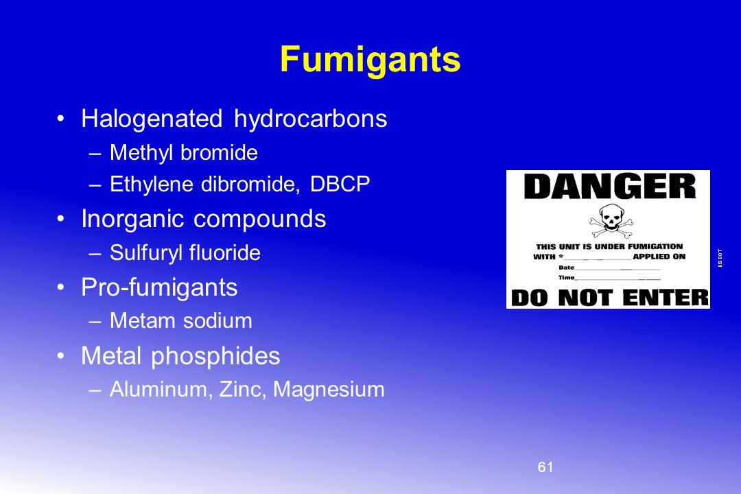 61 Fumigants Halogenated hydrocarbons –Methyl bromide –Ethylene dibromide, DBCP Inorganic compounds –Sulfuryl fluoride Pro-fumigants –Metam sodium Met