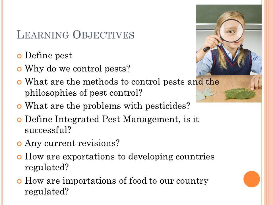L EARNING O BJECTIVES Define pest Why do we control pests? What are the methods to control pests and the philosophies of pest control? What are the pr