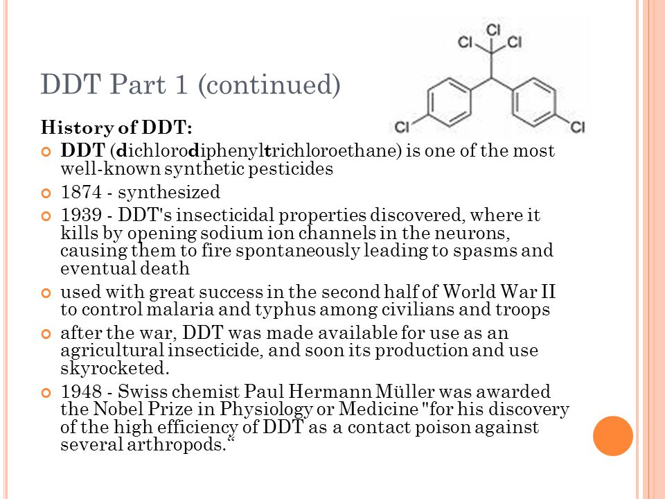 DDT Part 1 (continued) History of DDT: DDT ( d ichloro d iphenyl t richloroethane) is one of the most well-known synthetic pesticides 1874 - synthesiz