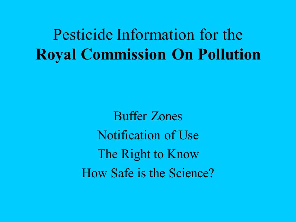 Pesticide Information for the Royal Commission On Pollution Buffer Zones Notification of Use The Right to Know How Safe is the Science?