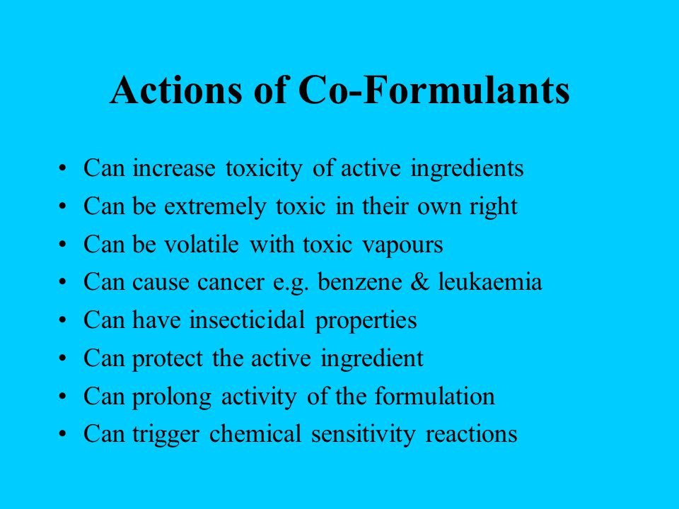 Actions of Co-Formulants Can increase toxicity of active ingredients Can be extremely toxic in their own right Can be volatile with toxic vapours Can cause cancer e.g.