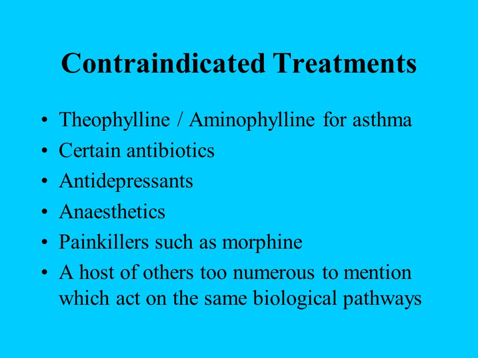 Contraindicated Treatments Theophylline / Aminophylline for asthma Certain antibiotics Antidepressants Anaesthetics Painkillers such as morphine A hos