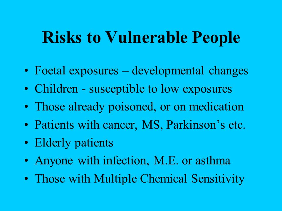 Risks to Vulnerable People Foetal exposures – developmental changes Children - susceptible to low exposures Those already poisoned, or on medication Patients with cancer, MS, Parkinson's etc.