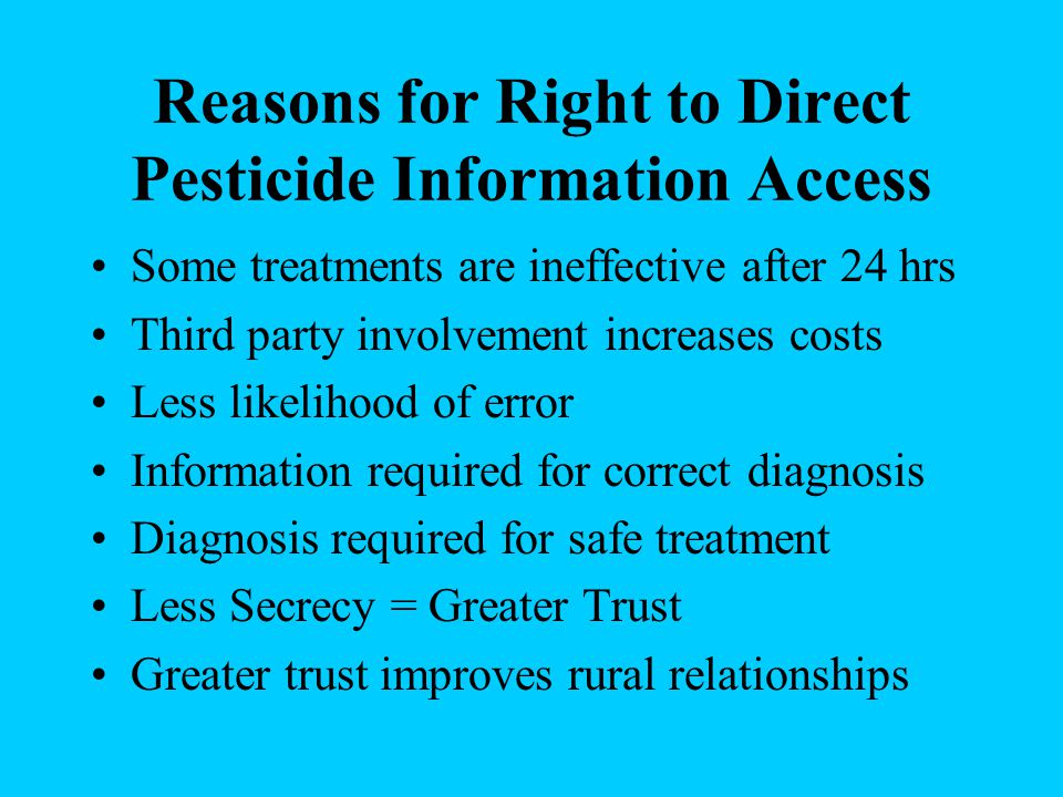 Reasons for Right to Direct Pesticide Information Access Some treatments are ineffective after 24 hrs Third party involvement increases costs Less lik