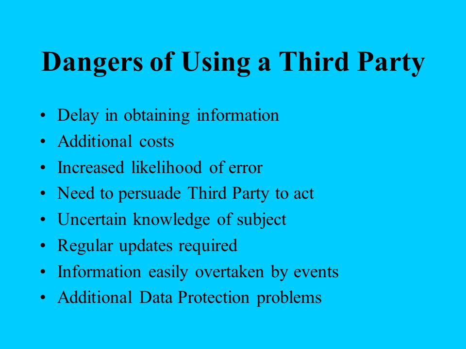 Dangers of Using a Third Party Delay in obtaining information Additional costs Increased likelihood of error Need to persuade Third Party to act Uncertain knowledge of subject Regular updates required Information easily overtaken by events Additional Data Protection problems