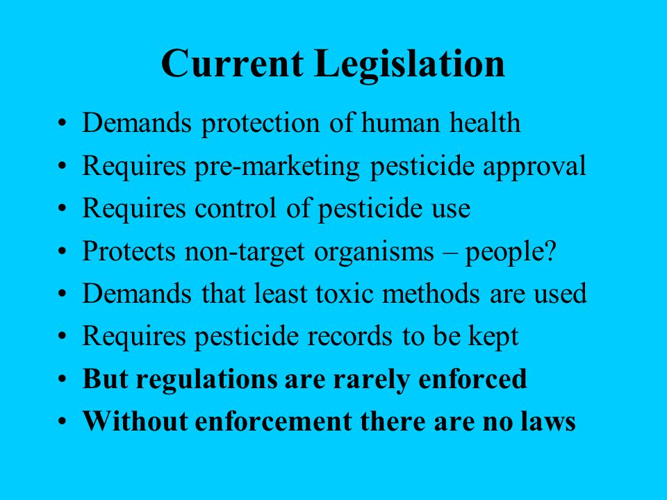 Current Legislation Demands protection of human health Requires pre-marketing pesticide approval Requires control of pesticide use Protects non-target