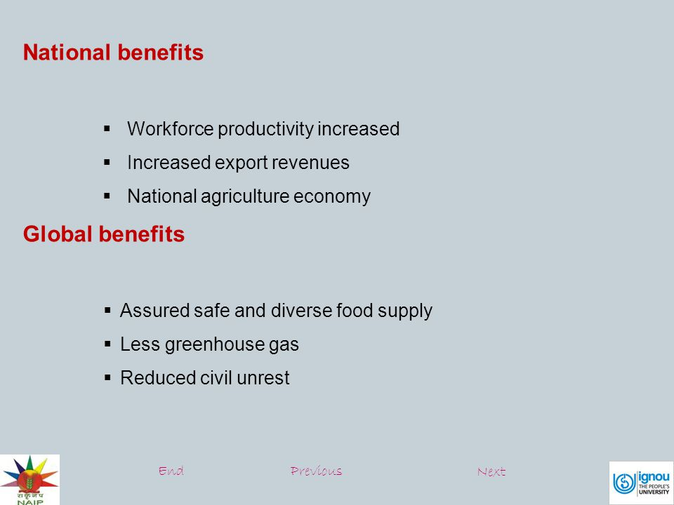 National benefits  Workforce productivity increased  Increased export revenues  National agriculture economy Global benefits  Assured safe and diverse food supply  Less greenhouse gas  Reduced civil unrest EndPrevious Next