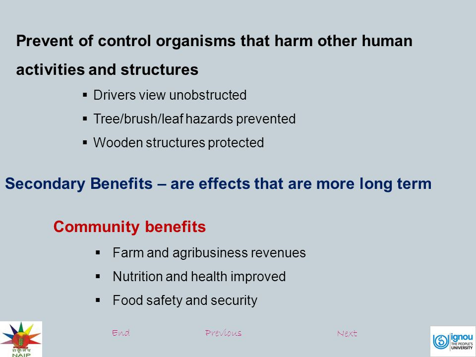Prevent of control organisms that harm other human activities and structures  Drivers view unobstructed  Tree/brush/leaf hazards prevented  Wooden structures protected Secondary Benefits – are effects that are more long term Community benefits  Farm and agribusiness revenues  Nutrition and health improved  Food safety and security EndPrevious Next
