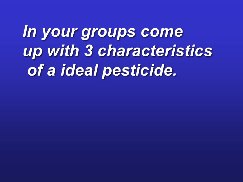 In your groups come up with 3 characteristics of a ideal pesticide.