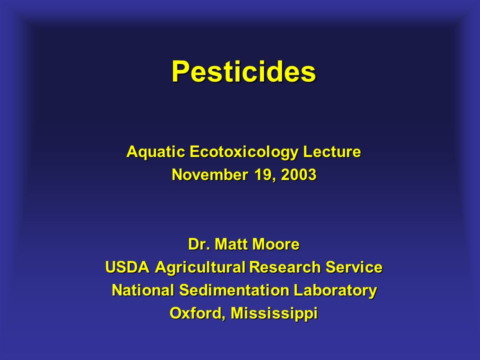 Pesticides Aquatic Ecotoxicology Lecture November 19, 2003 Dr. Matt Moore USDA Agricultural Research Service National Sedimentation Laboratory Oxford,