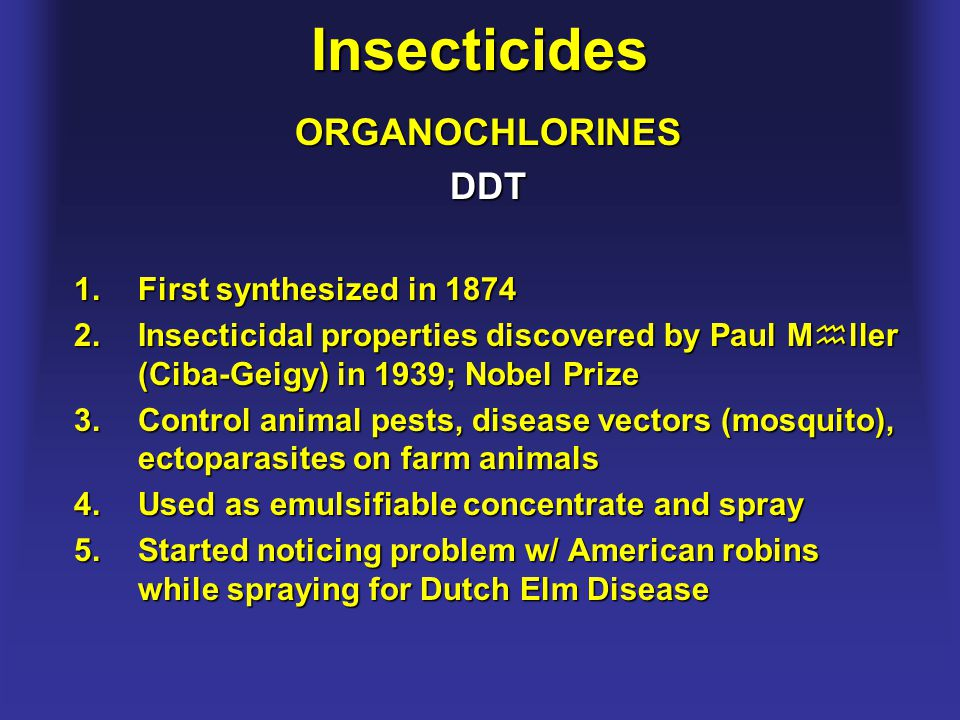 InsecticidesORGANOCHLORINESDDT 1.First synthesized in 1874 2.Insecticidal properties discovered by Paul M  ller (Ciba-Geigy) in 1939; Nobel Prize 3.C
