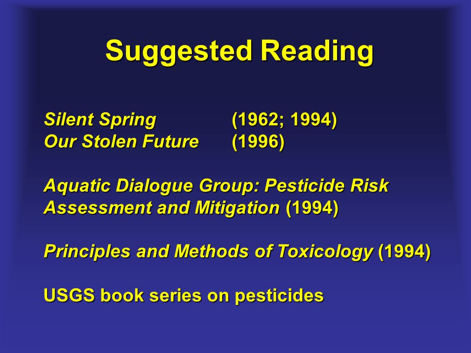 Suggested Reading Silent Spring (1962; 1994) Our Stolen Future (1996) Aquatic Dialogue Group: Pesticide Risk Assessment and Mitigation (1994) Principl