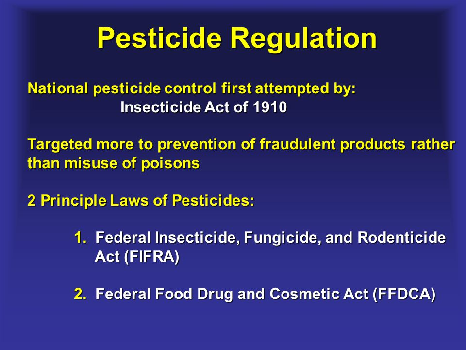 Pesticide Regulation National pesticide control first attempted by: Insecticide Act of 1910 Targeted more to prevention of fraudulent products rather