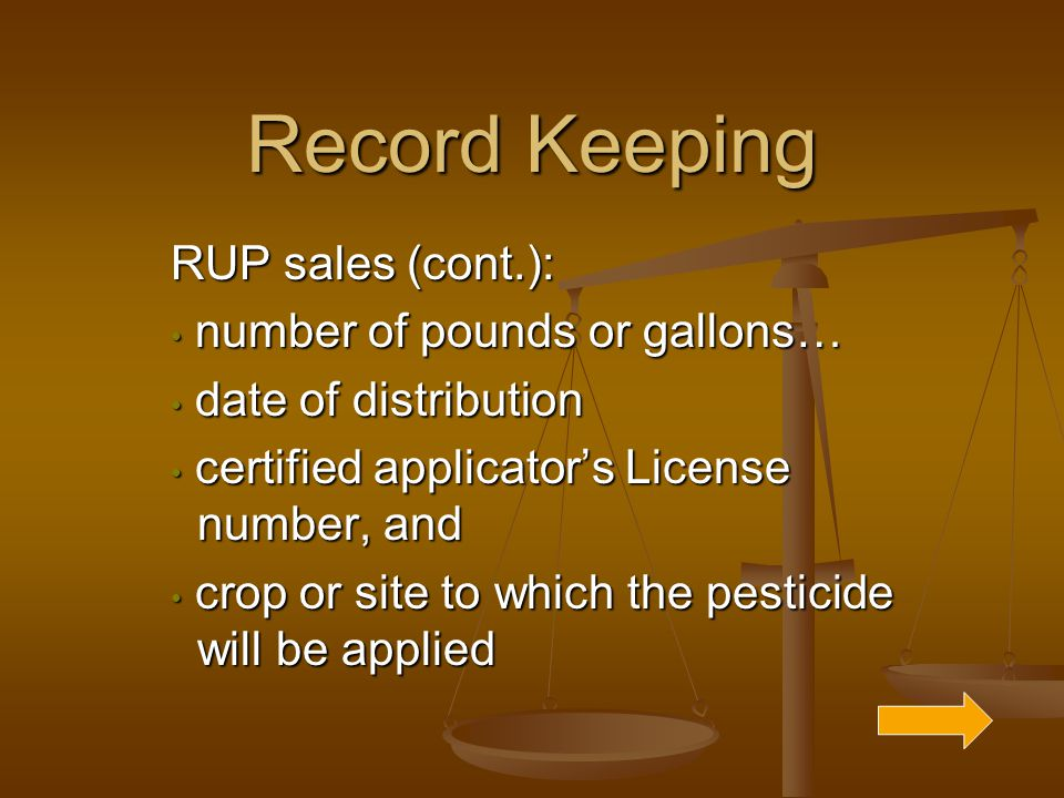 Record Keeping RUP sales (cont.): number of pounds or gallons… number of pounds or gallons… date of distribution date of distribution certified applicator's License number, and certified applicator's License number, and crop or site to which the pesticide will be applied crop or site to which the pesticide will be applied