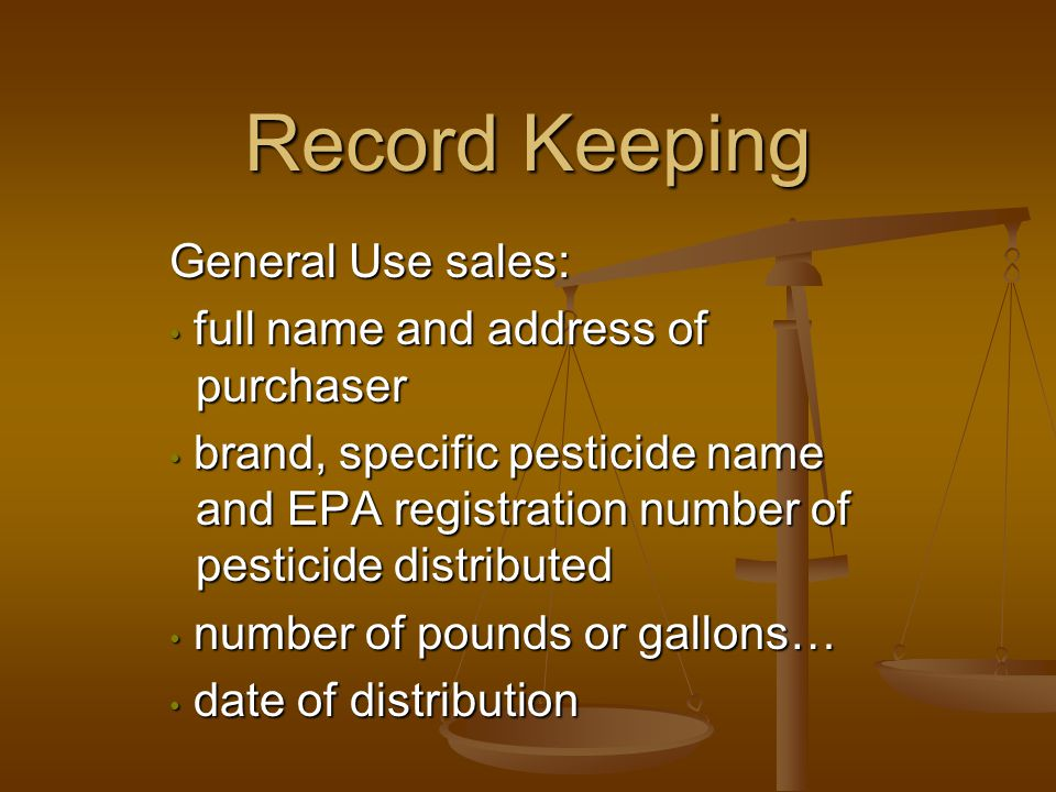 Record Keeping General Use sales: full name and address of purchaser full name and address of purchaser brand, specific pesticide name and EPA registration number of pesticide distributed brand, specific pesticide name and EPA registration number of pesticide distributed number of pounds or gallons… number of pounds or gallons… date of distribution date of distribution