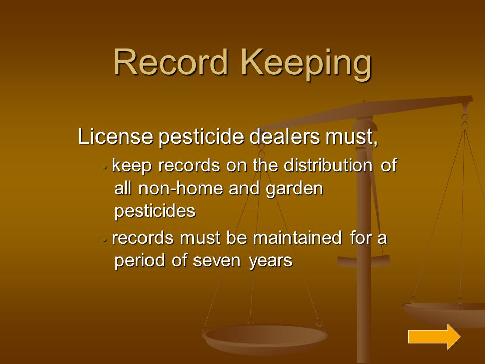 Record Keeping License pesticide dealers must, keep records on the distribution of all non-home and garden pesticides keep records on the distribution of all non-home and garden pesticides records must be maintained for a period of seven years records must be maintained for a period of seven years