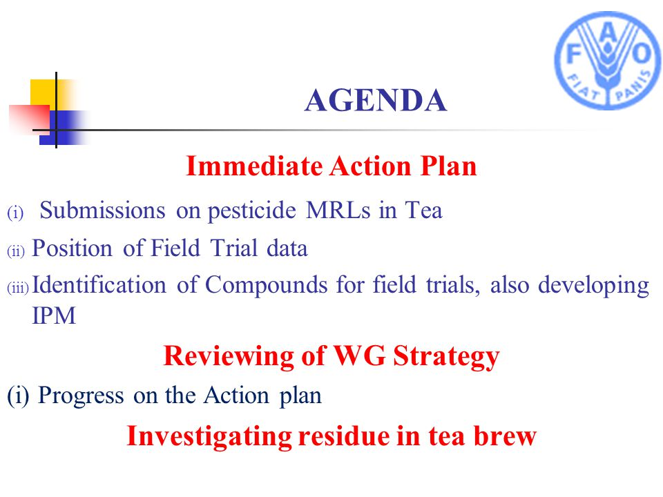 AGENDA Immediate Action Plan (i) Submissions on pesticide MRLs in Tea (ii) Position of Field Trial data (iii) Identification of Compounds for field trials, also developing IPM Reviewing of WG Strategy (i) Progress on the Action plan Investigating residue in tea brew