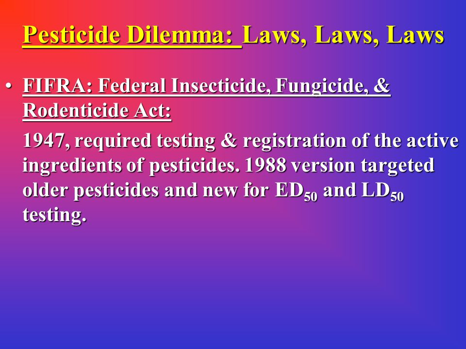 Pesticide Dilemma: Laws, Laws, Laws FDCA Food, Drug, and Cosmetics Act:FDCA Food, Drug, and Cosmetics Act: enacted in 1938 it recognized the need to regulate pesticides in food (no means for regulation) The Miller Amendment: passed in 1954, required standards for levels of pesticides in food (acceptable & unacceptable) Who decides.